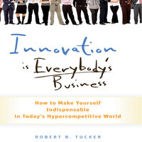 Innovation is Everybody's Business: How to Make Yourself Indispensable in Today's Hypercompetitive World - Robert B Tucker