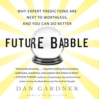Future Babble: Why Expert Predictions Fail – and Why We Believe Them Anyway - Dan Gardner