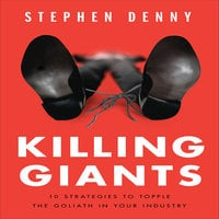 Killing Giants: 10 Strategies to Topple the Goliath in Your Industry - Stephen Denny