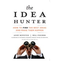 The Idea Hunter: How to Find the Best Ideas and Make Them Happen - Bill Fischer, William Bole, Andy Boynton