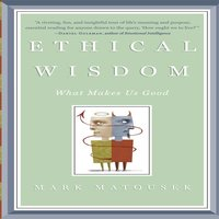 Ethical Wisdom: What Makes Us Good - Mark Matousek