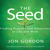 The Seed: Working For a Bigger Purpose - Jon Gordon