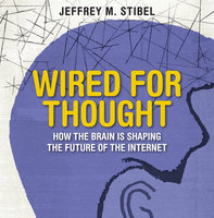 Wired For Thought: How the Brain is Shaping the Future of the Internet - Jeffrey Stibel