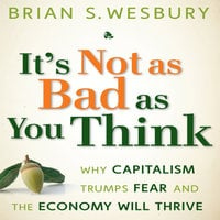 It's Not as Bad as You Think: Why Capitalism Trumps Fear and the Economy Will Thrive - Brian S. Wesbury