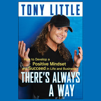 There's Always a Way: How to Develop a Positive Mindset and Succeed in Life and Business - Tony Little