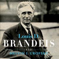 Louis D. Brandeis: A Life - Melvin I. Urofsky