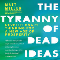 The Tyranny of Dead Ideas: Revolutionary Thinking for a New Age of Prosperity - Matt Miller