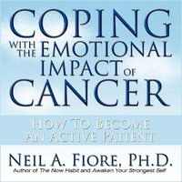 Coping With the Emotional Impact Cancer: How to Become an Active Patient - Neil Fiore