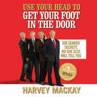 Use Your Head to Get Your Foot in the Door: Job Secrets No One Else Will Tell You - Harvey Mackay