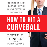 How to Hit a Curveball: Confront and Overcome the Unexpected in Business - Mark Levine,Scott R. Singer