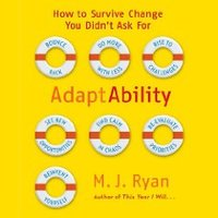 Adaptability: How To Survive Change You Didn't Ask For - M.J. Ryan