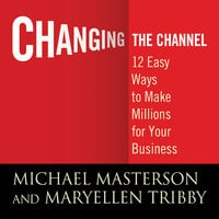 Changing the Channel: 12 Easy Ways to Make Millions for Your Business - Tribby Masterson,MaryEllen Michael