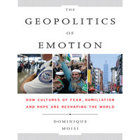 The Geopolitics Emotion: How Cultures of Fear, Humiliation, and Hope are Reshaping the World - Dominique Moisi