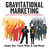 Gravitational Marketing: The Science of Attracting Customers - Travis Miller, Jimmy Vee, Joel Bauer