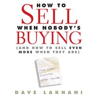 How to Sell When Nobody's Buying: And How to Sell Even More When They Are - Dave Lakhani