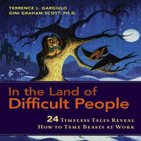 In the Land of Difficult People: 24 Timeless Tales Reveal How to Tame Beasts at Work - Gini Graham Scott,Terrence L. Gargiulo