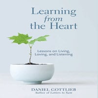 Learning from the Heart: Lessons on Living, Loving, and Listening - Daniel Gottlieb