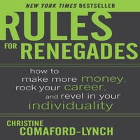 Rules for Renegades: How to Make More Money, Rock Your Career, and Revel in Your Individuality - Christine Comaford-Lynch