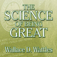 The Science of Being Great: The Secret to Real Power and Personal Achievement - Wallace Wattles