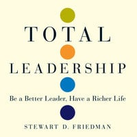 Total Leadership: Be a Better Leader, Have a Richer Life - Stewart D. Friedman