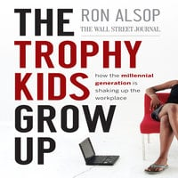 The Trophy Kids Grow Up: How the Millennial Generation is Shaking Up the Workplace - Ron Alsop