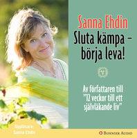 Sluta kämpa - börja leva! : Var sann mot dig själv och lev livet fullt ut - Sanna Ehdin