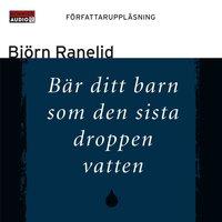 Bär ditt barn som den sista droppen vatten - Björn Ranelid