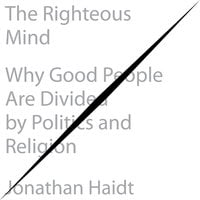 The Righteous Mind: Why Good People Are Divided by Politics and Religion - Jonathan Haidt