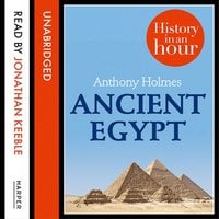 Ancient Egypt: History in an Hour - Anthony Holmes