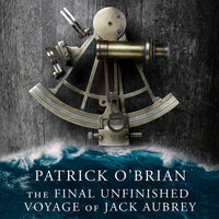 The Final, Unfinished Voyage of Jack Aubrey - Patrick O'Brian