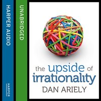 The Upside of Irrationality - Dan Ariely