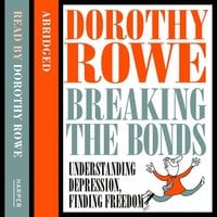 Understanding Depression and Finding Freedom: Breaking the bonds of isolation and fear - Dorothy Rowe