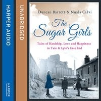 The Sugar Girls: Tales of Hardship, Love and Happiness in Tate & Lyle's East End - Duncan Barrett, Nuala Calvi