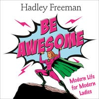 Be Awesome: Modern Life for Modern Ladies - Hadley Freeman
