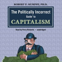 The Politically Incorrect Guide to Capitalism - Dr. Robert P. Murphy