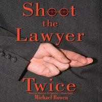 Shoot the Lawyer Twice - Michael Bowen