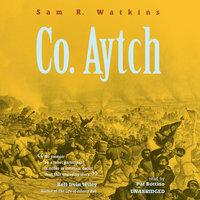 Co. Aytch: A Confederate Memoir of the Civil War - Sam R. Watkins