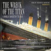 The Wreck of the Titan & Morgan Robertson the Man - Morgan Robertson