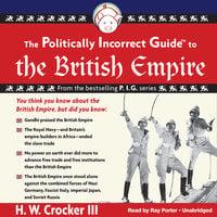 The Politically Incorrect Guide to the British Empire - H. W. Crocker
