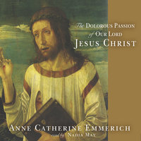 The Dolorous Passion of Our Lord Jesus Christ - Anne Catherine Emmerich