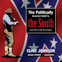 The Politically Incorrect Guide to the South (and Why It Will Rise Again) - Clint Johnson