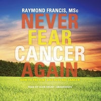 Never Fear Cancer Again - Raymond Francis (MSc)