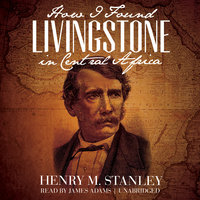 How I Found Livingstone in Central Africa - Henry M. Stanley