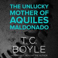 The Unlucky Mother of Aquiles Maldonado - T.C. Boyle