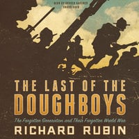 The Last of the Doughboys: The Forgotten Generation and Their Forgotten World War - Richard Rubin