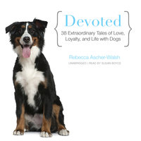 Devoted: 38 Extraordinary Tales of Love, Loyalty, and Life with Dogs - Rebecca Ascher-Walsh