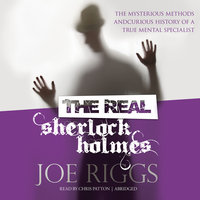 The Real Sherlock Holmes: The Mysterious Methods and Curious History of a True Mental Specialist - Joe Riggs