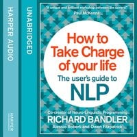 How to Take Charge of Your Life - Owen Fitzpatrick, Richard Bandler, Alessio Roberti