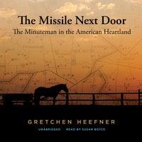 The Missile Next Door: The Minuteman in the American Heartland - Gretchen Heefner