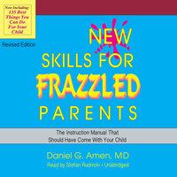 New Skills for Frazzled Parents, Revised Edition - Daniel G. Amen (M.D.)